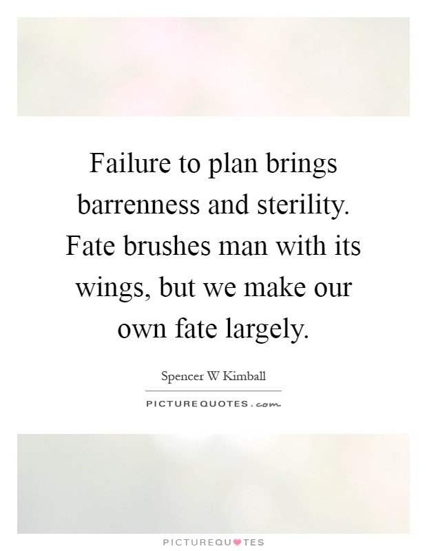 Failure to plan brings barrenness and sterility. Fate brushes man with its wings, but we make our own fate largely Picture Quote #1