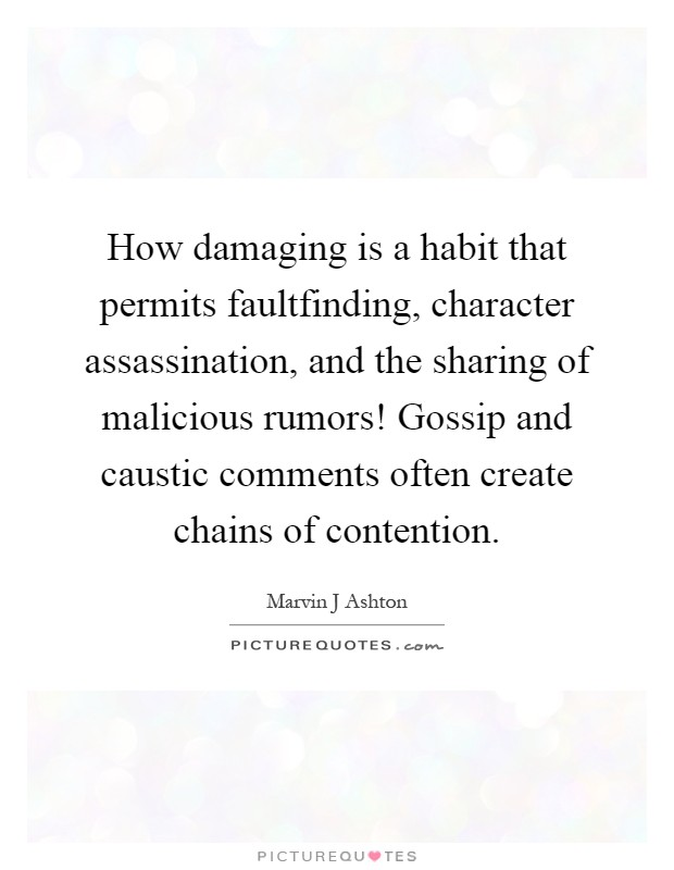 How damaging is a habit that permits faultfinding, character assassination, and the sharing of malicious rumors! Gossip and caustic comments often create chains of contention Picture Quote #1