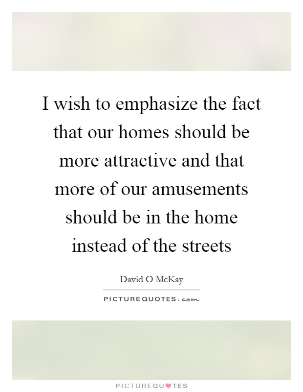 I wish to emphasize the fact that our homes should be more attractive and that more of our amusements should be in the home instead of the streets Picture Quote #1