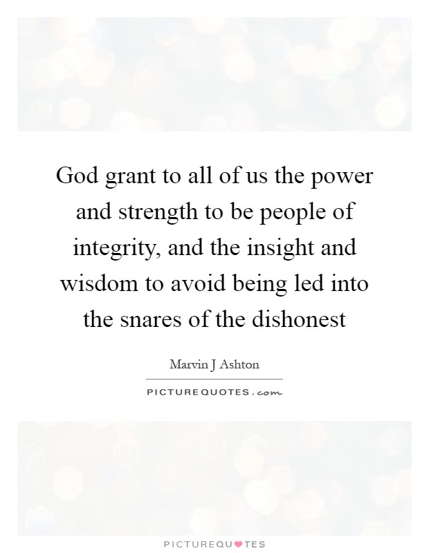 God grant to all of us the power and strength to be people of integrity, and the insight and wisdom to avoid being led into the snares of the dishonest Picture Quote #1