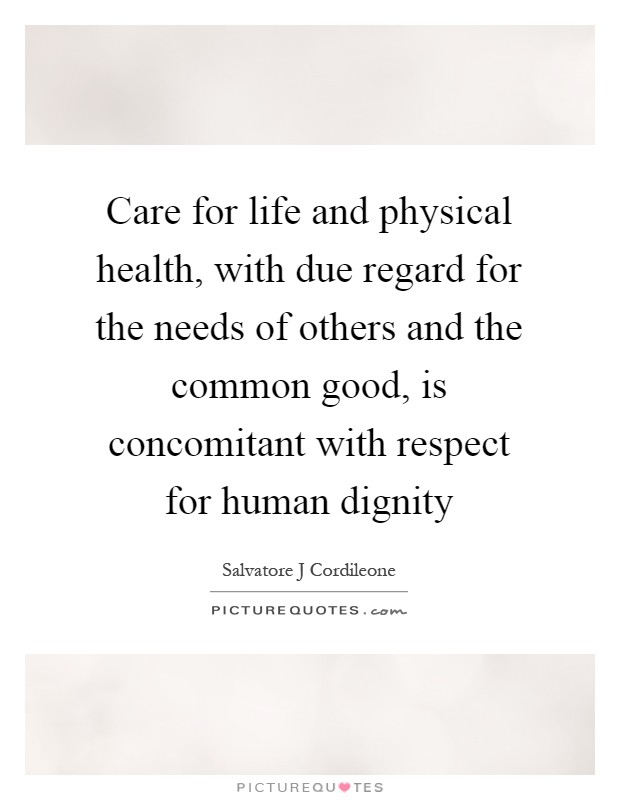 Care for life and physical health, with due regard for the needs of others and the common good, is concomitant with respect for human dignity Picture Quote #1