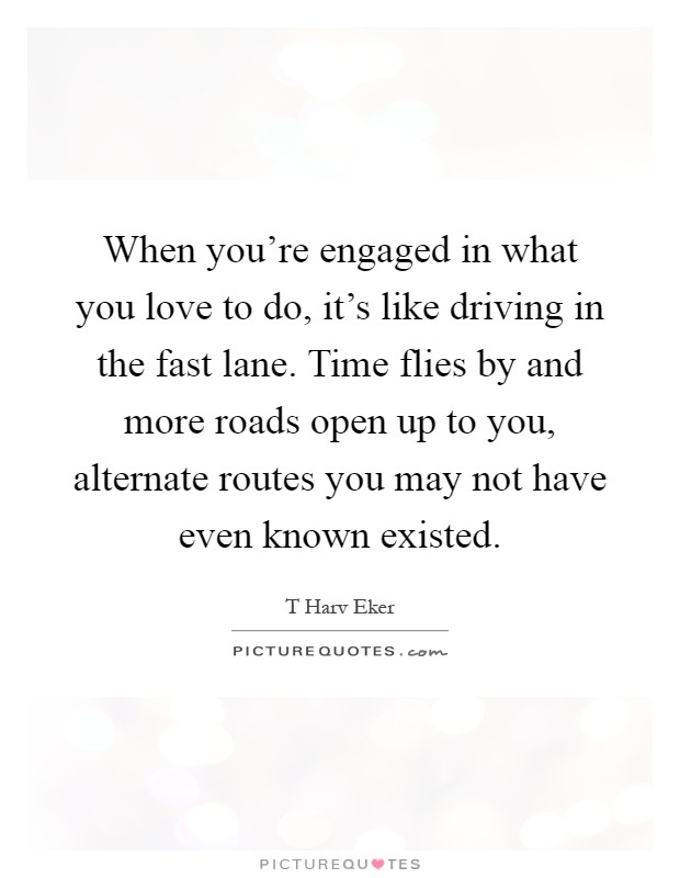 When you're engaged in what you love to do, it's like driving in the fast lane. Time flies by and more roads open up to you, alternate routes you may not have even known existed Picture Quote #1