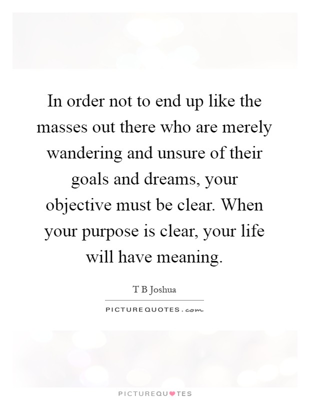 In order not to end up like the masses out there who are merely wandering and unsure of their goals and dreams, your objective must be clear. When your purpose is clear, your life will have meaning Picture Quote #1