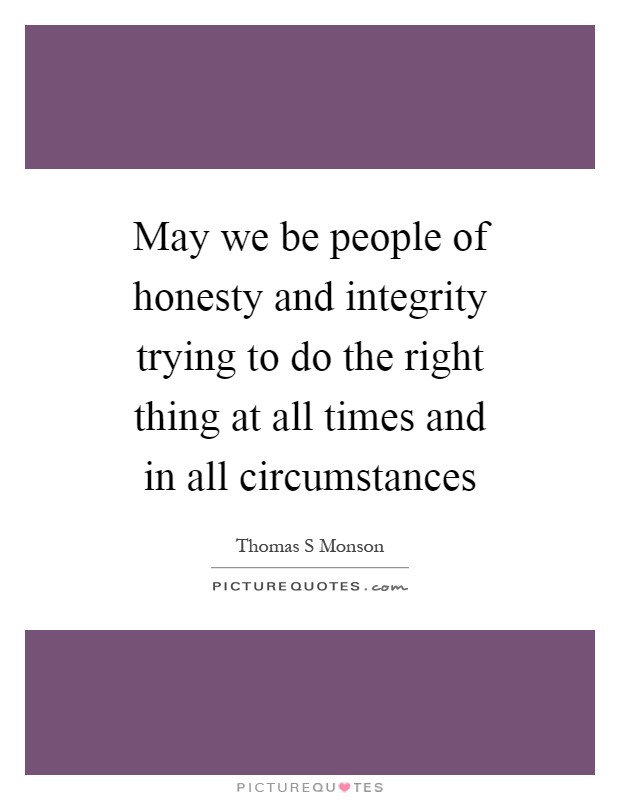May we be people of honesty and integrity trying to do the right thing at all times and in all circumstances Picture Quote #1