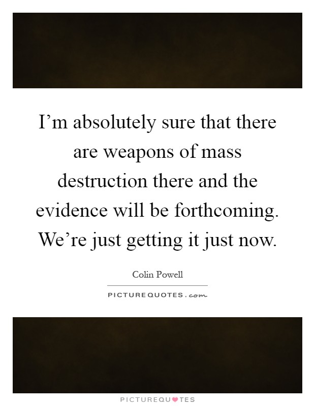I'm absolutely sure that there are weapons of mass destruction there and the evidence will be forthcoming. We're just getting it just now Picture Quote #1