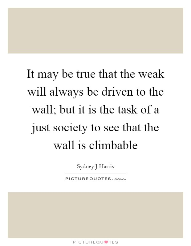 It may be true that the weak will always be driven to the wall; but it is the task of a just society to see that the wall is climbable Picture Quote #1