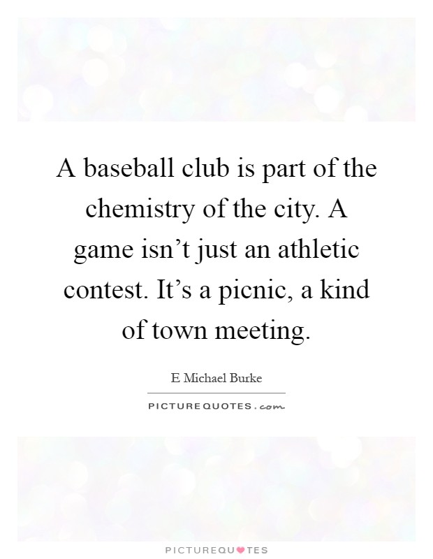 A baseball club is part of the chemistry of the city. A game isn't just an athletic contest. It's a picnic, a kind of town meeting Picture Quote #1