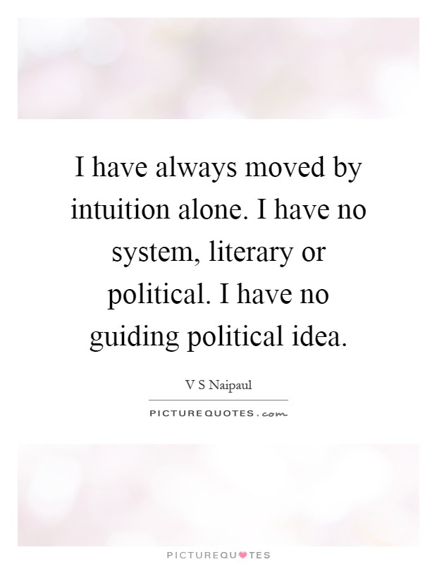 I have always moved by intuition alone. I have no system, literary or political. I have no guiding political idea Picture Quote #1
