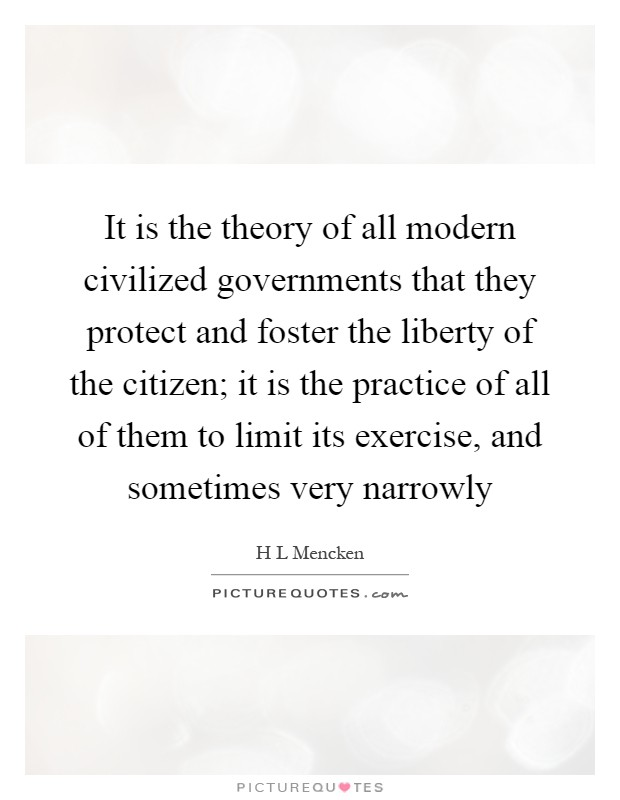 It is the theory of all modern civilized governments that they protect and foster the liberty of the citizen; it is the practice of all of them to limit its exercise, and sometimes very narrowly Picture Quote #1
