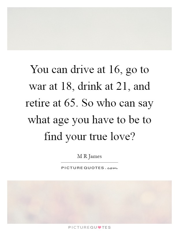 You can drive at 16, go to war at 18, drink at 21, and retire at 65. So who can say what age you have to be to find your true love? Picture Quote #1