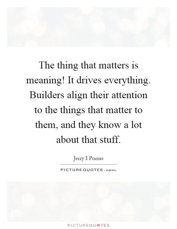 The thing that matters is meaning! It drives everything. Builders align their attention to the things that matter to them, and they know a lot about that stuff Picture Quote #1