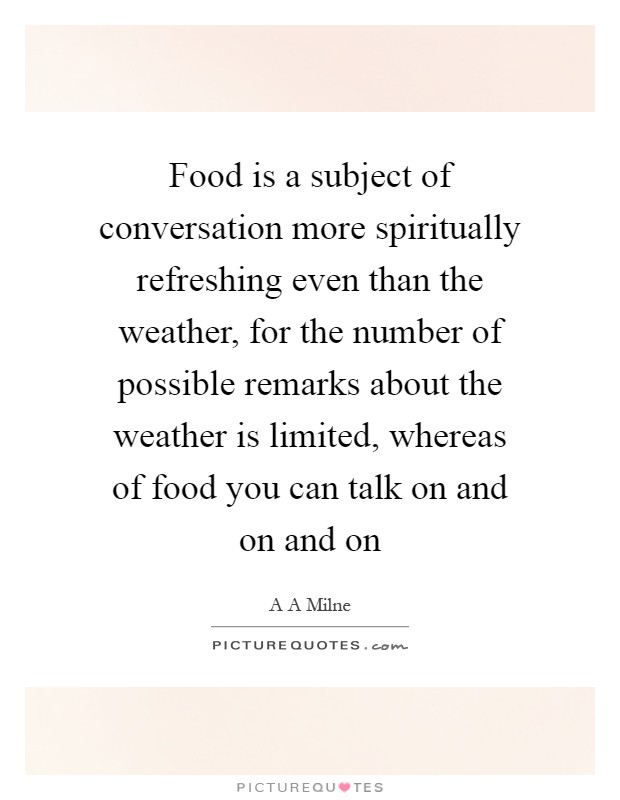 Food is a subject of conversation more spiritually refreshing even than the weather, for the number of possible remarks about the weather is limited, whereas of food you can talk on and on and on Picture Quote #1