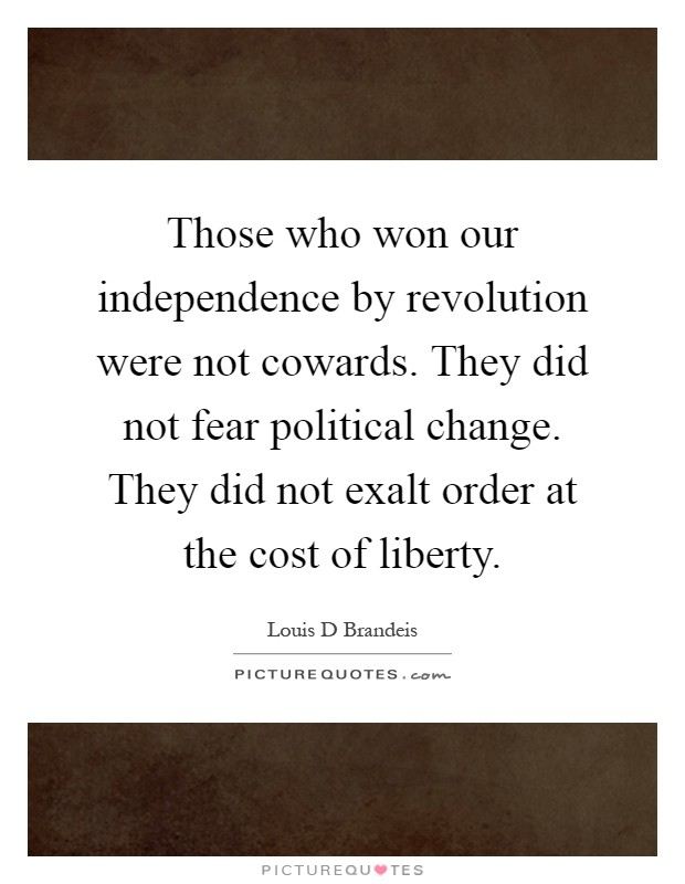 Those who won our independence by revolution were not cowards. They did not fear political change. They did not exalt order at the cost of liberty Picture Quote #1