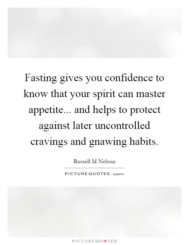 Fasting gives you confidence to know that your spirit can master appetite... and helps to protect against later uncontrolled cravings and gnawing habits Picture Quote #1