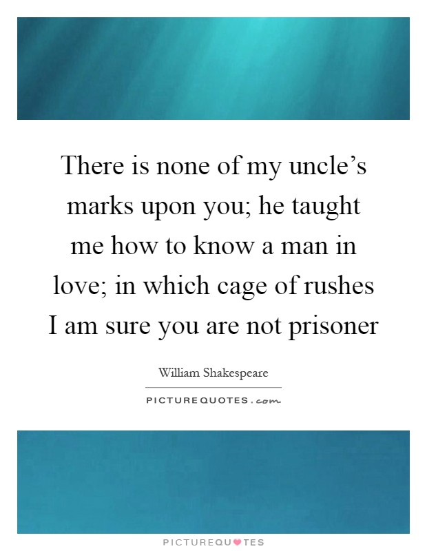 There is none of my uncle's marks upon you; he taught me how to know a man in love; in which cage of rushes I am sure you are not prisoner Picture Quote #1