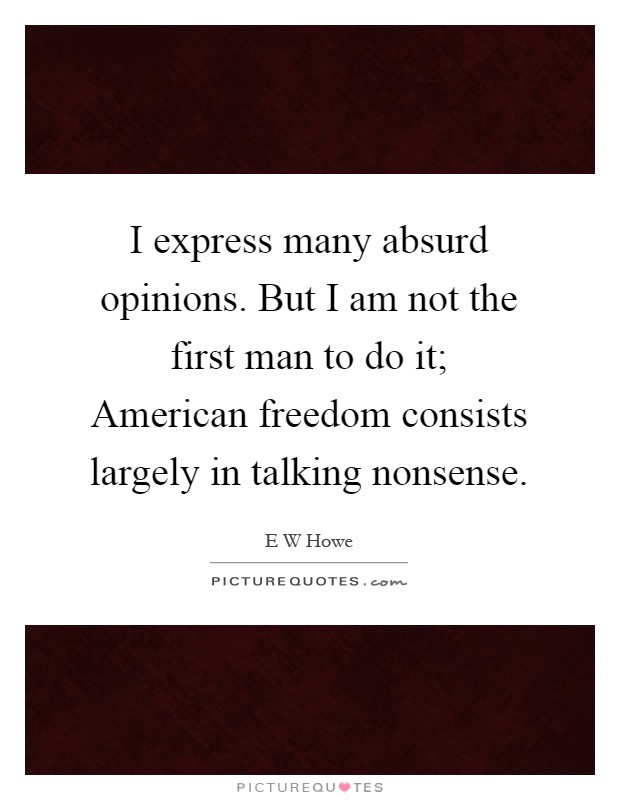 I express many absurd opinions. But I am not the first man to do it; American freedom consists largely in talking nonsense Picture Quote #1
