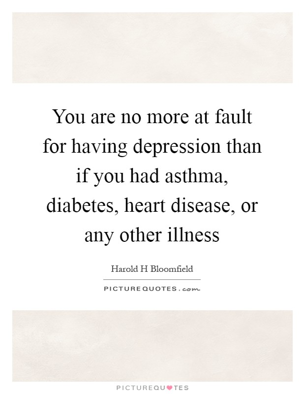 You are no more at fault for having depression than if you had asthma, diabetes, heart disease, or any other illness Picture Quote #1