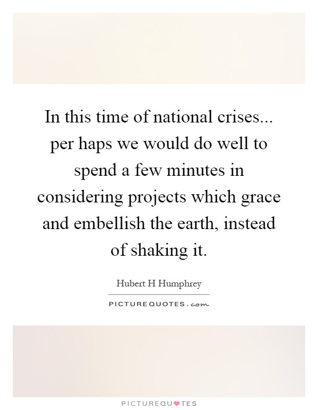 In this time of national crises... per haps we would do well to spend a few minutes in considering projects which grace and embellish the earth, instead of shaking it Picture Quote #1