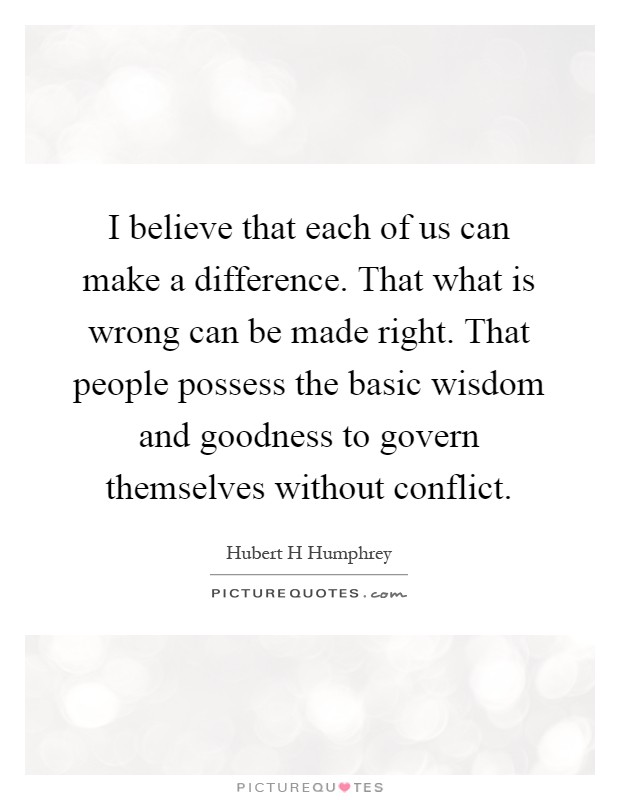 I believe that each of us can make a difference. That what is wrong can be made right. That people possess the basic wisdom and goodness to govern themselves without conflict Picture Quote #1