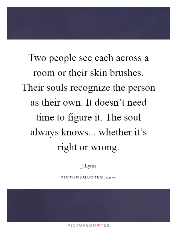 Two people see each across a room or their skin brushes. Their souls recognize the person as their own. It doesn't need time to figure it. The soul always knows... whether it's right or wrong Picture Quote #1
