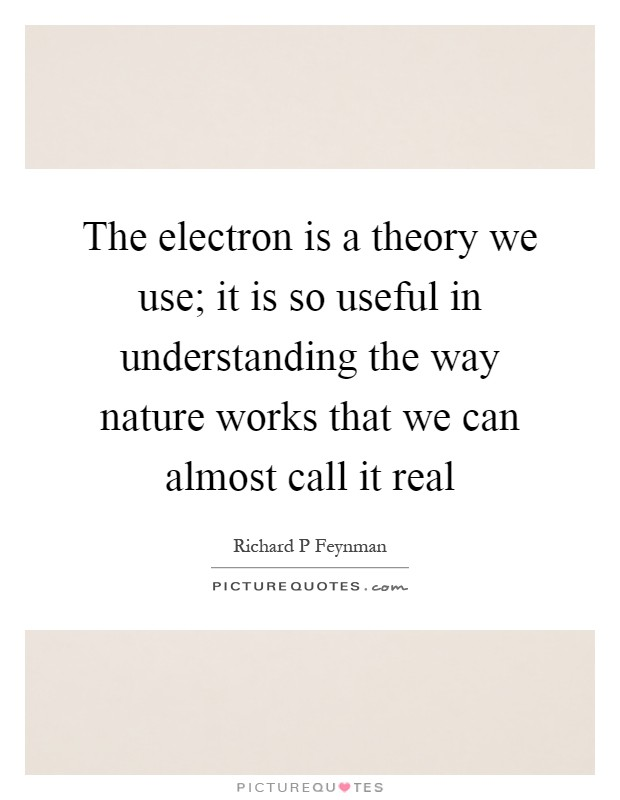 The electron is a theory we use; it is so useful in understanding the way nature works that we can almost call it real Picture Quote #1