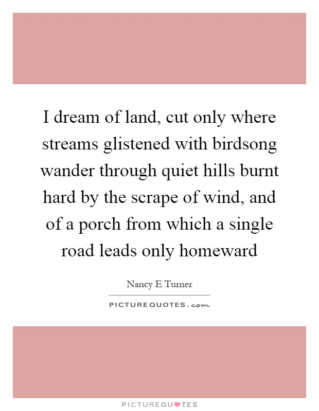 I dream of land, cut only where streams glistened with birdsong wander through quiet hills burnt hard by the scrape of wind, and of a porch from which a single road leads only homeward Picture Quote #1