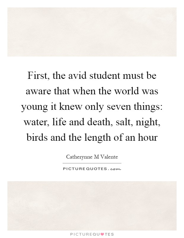 First, the avid student must be aware that when the world was young it knew only seven things: water, life and death, salt, night, birds and the length of an hour Picture Quote #1