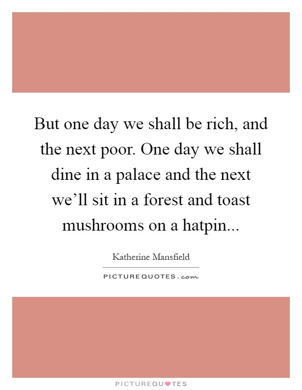 But one day we shall be rich, and the next poor. One day we shall dine in a palace and the next we'll sit in a forest and toast mushrooms on a hatpin Picture Quote #1