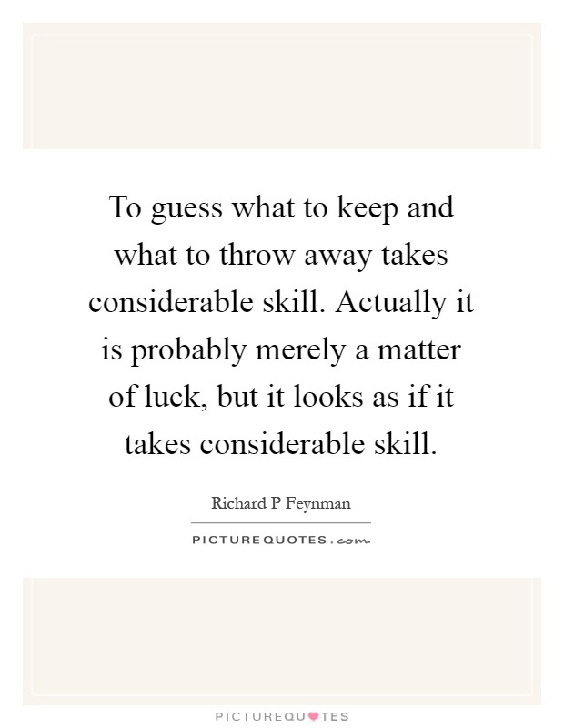 To guess what to keep and what to throw away takes considerable skill. Actually it is probably merely a matter of luck, but it looks as if it takes considerable skill Picture Quote #1