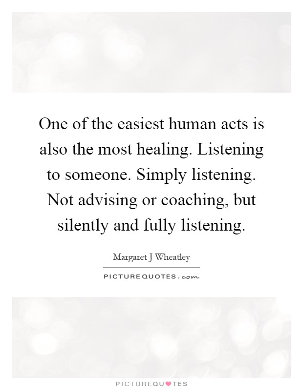 One of the easiest human acts is also the most healing. Listening to someone. Simply listening. Not advising or coaching, but silently and fully listening Picture Quote #1