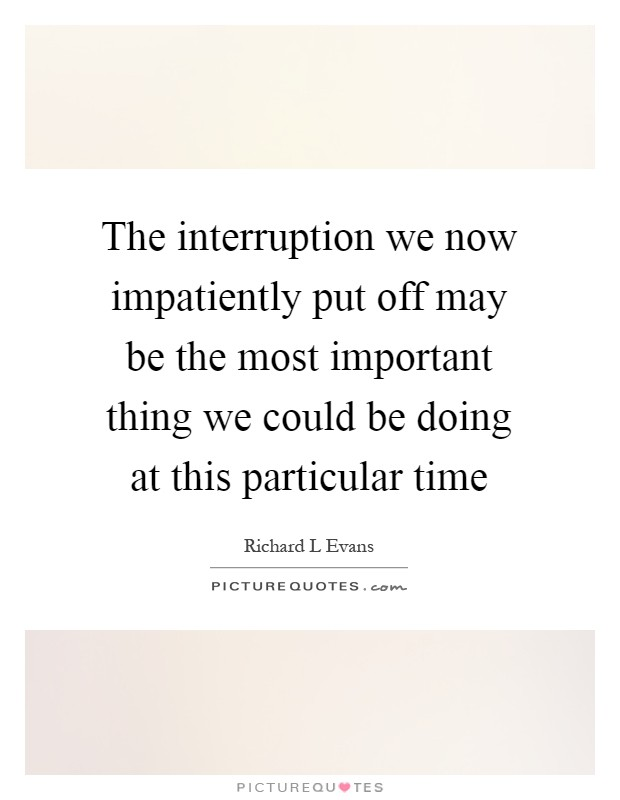The interruption we now impatiently put off may be the most important thing we could be doing at this particular time Picture Quote #1