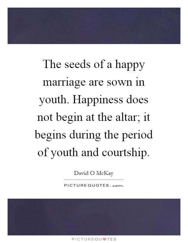 The seeds of a happy marriage are sown in youth. Happiness does not begin at the altar; it begins during the period of youth and courtship Picture Quote #1