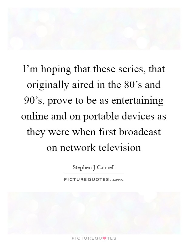 I'm hoping that these series, that originally aired in the 80's and 90's, prove to be as entertaining online and on portable devices as they were when first broadcast on network television Picture Quote #1