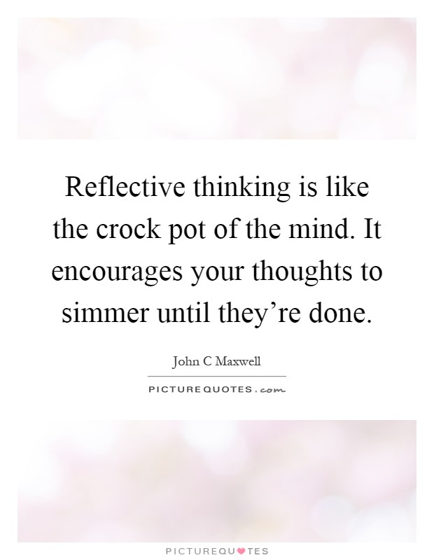 Reflective thinking is like the crock pot of the mind. It encourages your thoughts to simmer until they're done Picture Quote #1