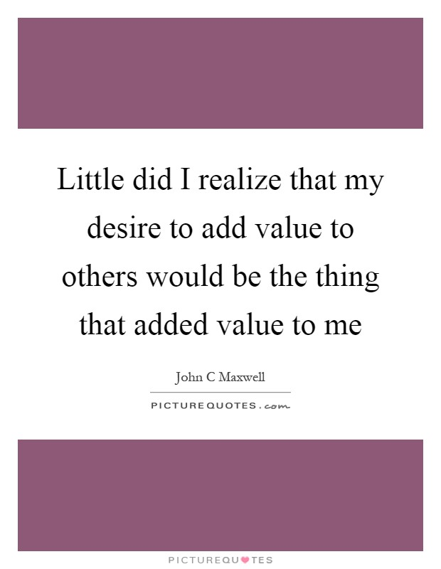Little did I realize that my desire to add value to others would be the thing that added value to me Picture Quote #1