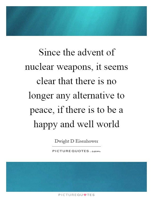 Since the advent of nuclear weapons, it seems clear that there is no longer any alternative to peace, if there is to be a happy and well world Picture Quote #1