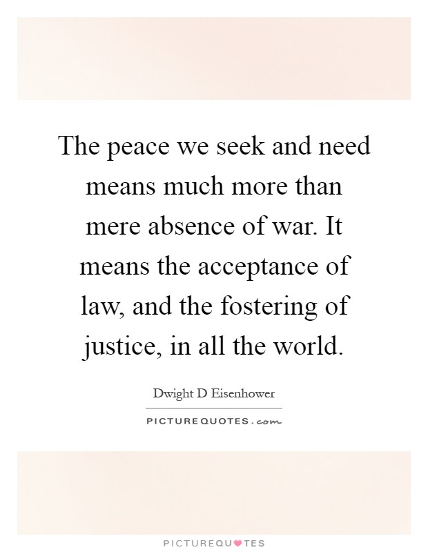 The peace we seek and need means much more than mere absence of war. It means the acceptance of law, and the fostering of justice, in all the world Picture Quote #1