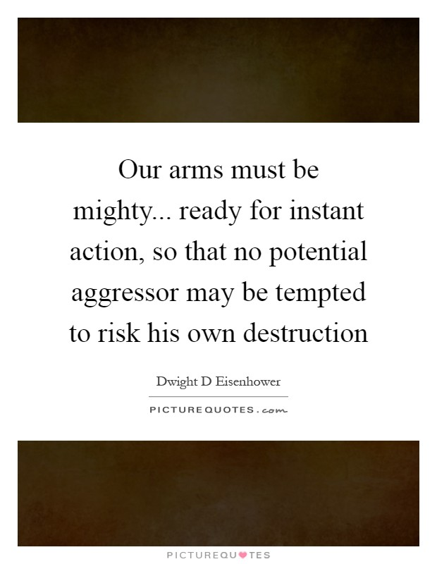 Our arms must be mighty... ready for instant action, so that no potential aggressor may be tempted to risk his own destruction Picture Quote #1