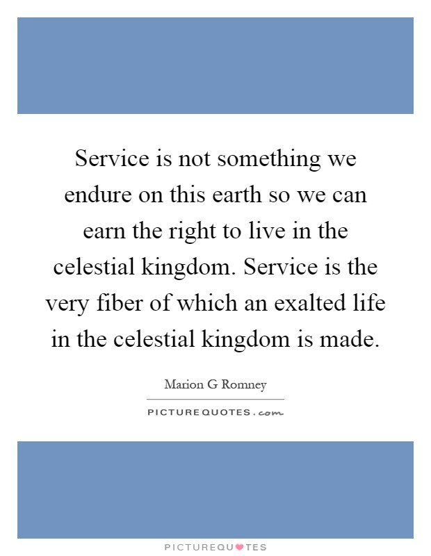 Service is not something we endure on this earth so we can earn the right to live in the celestial kingdom. Service is the very fiber of which an exalted life in the celestial kingdom is made Picture Quote #1