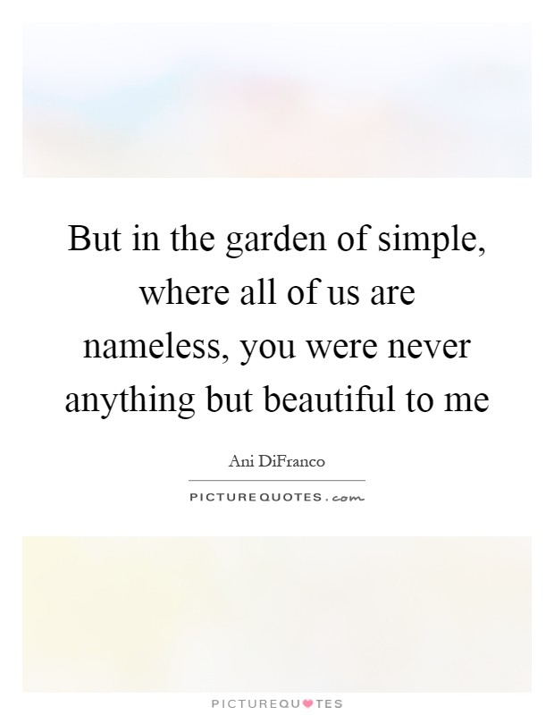 But in the garden of simple, where all of us are nameless, you were never anything but beautiful to me Picture Quote #1
