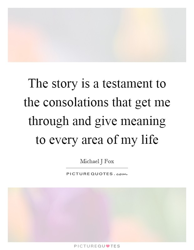 The story is a testament to the consolations that get me through and give meaning to every area of my life Picture Quote #1