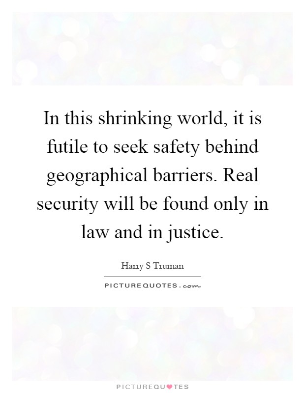 In this shrinking world, it is futile to seek safety behind geographical barriers. Real security will be found only in law and in justice Picture Quote #1