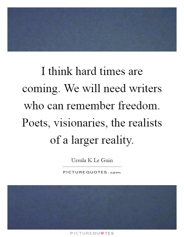 I think hard times are coming. We will need writers who can remember freedom. Poets, visionaries, the realists of a larger reality Picture Quote #1