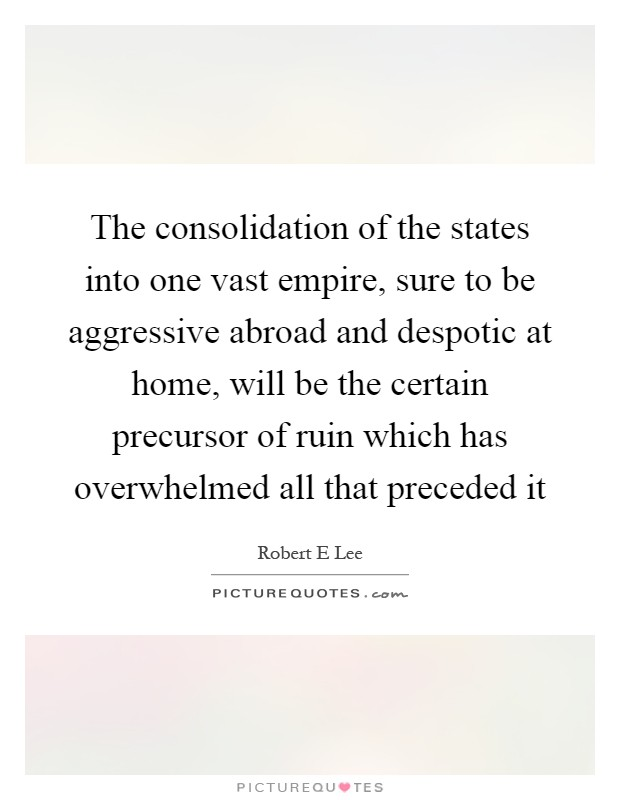 The consolidation of the states into one vast empire, sure to be aggressive abroad and despotic at home, will be the certain precursor of ruin which has overwhelmed all that preceded it Picture Quote #1