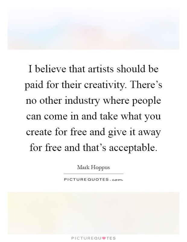 I believe that artists should be paid for their creativity. There's no other industry where people can come in and take what you create for free and give it away for free and that's acceptable Picture Quote #1