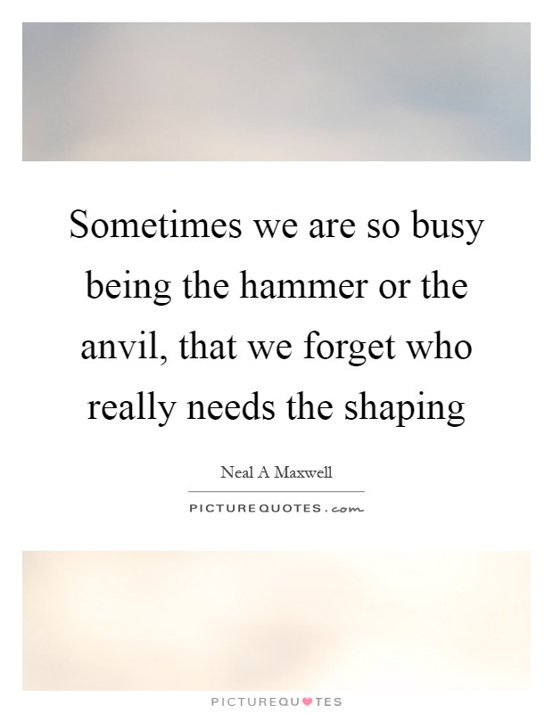 Sometimes we are so busy being the hammer or the anvil, that we forget who really needs the shaping Picture Quote #1