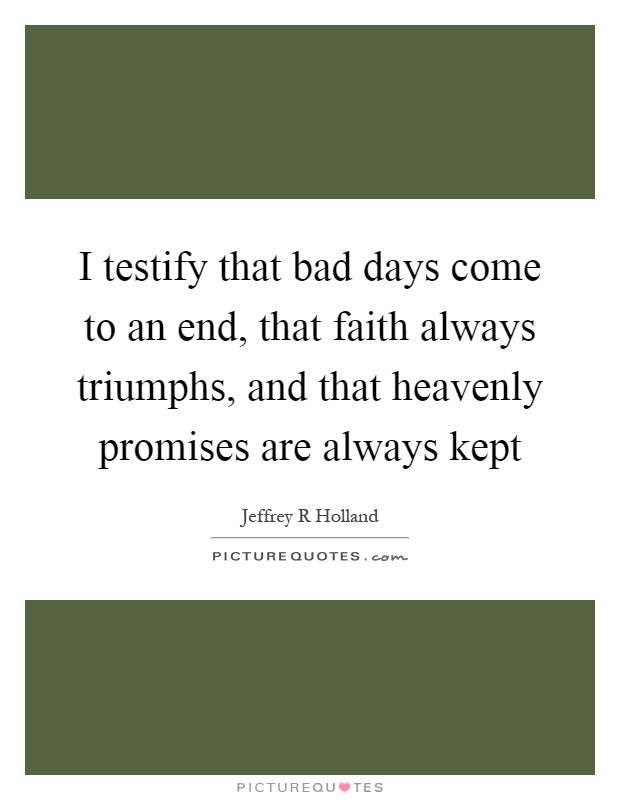 I testify that bad days come to an end, that faith always triumphs, and that heavenly promises are always kept Picture Quote #1