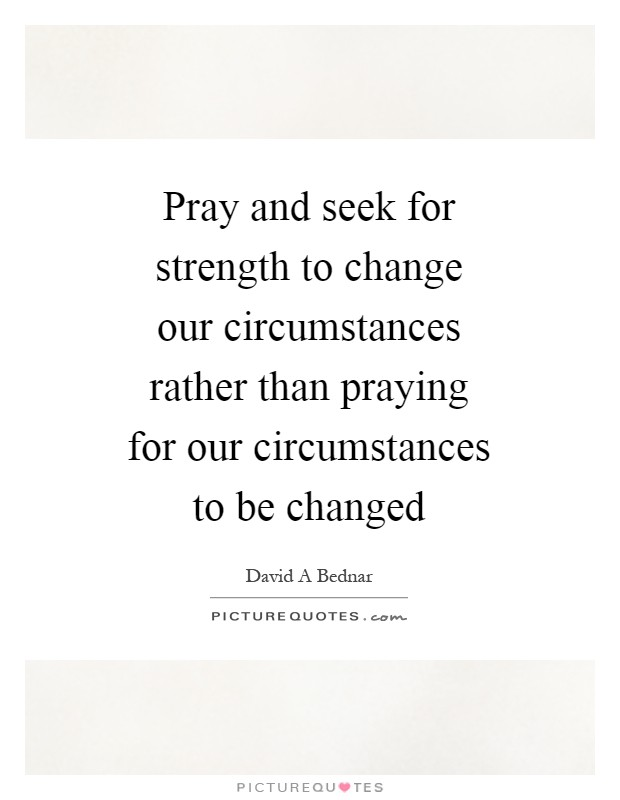 Pray and seek for strength to change our circumstances rather than praying for our circumstances to be changed Picture Quote #1