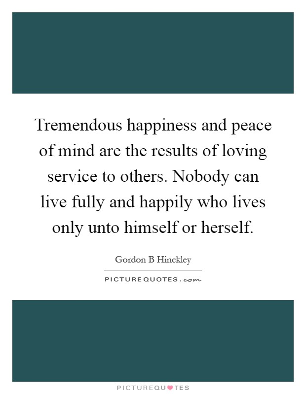 Tremendous happiness and peace of mind are the results of loving service to others. Nobody can live fully and happily who lives only unto himself or herself Picture Quote #1