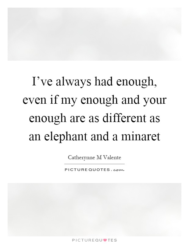 I've always had enough, even if my enough and your enough are as different as an elephant and a minaret Picture Quote #1